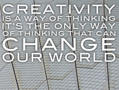 Creativity is the only way of thinking that can change our world.