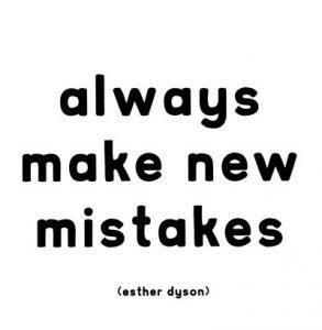 """Always make new mistakes."" - Esther Dyson"